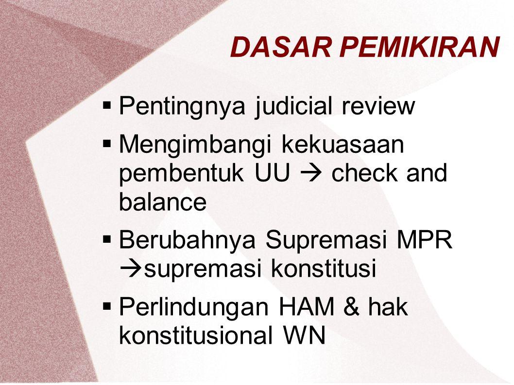 DASAR PEMIKIRAN  Pentingnya judicial review  Mengimbangi kekuasaan pembentuk UU  check and balance  Berubahnya Supremasi MPR  supremasi konstitus
