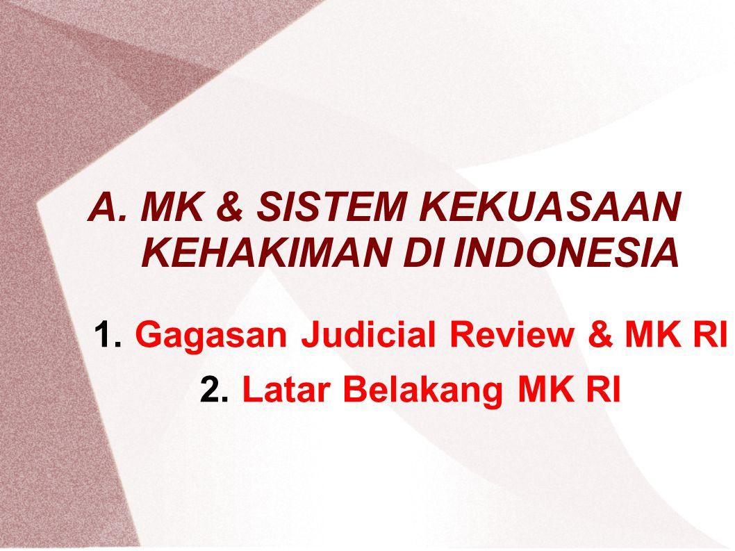 A. MK & SISTEM KEKUASAAN KEHAKIMAN DI INDONESIA 1.Gagasan Judicial Review & MK RI 2.Latar Belakang MK RI