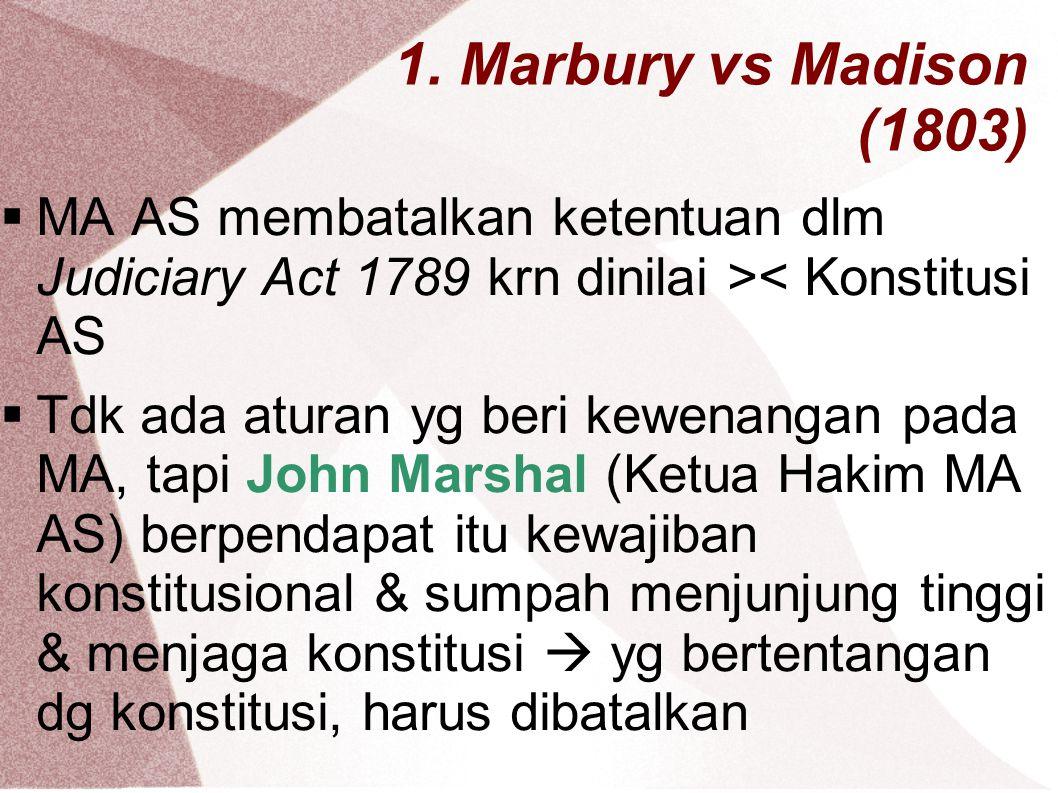 1. Marbury vs Madison (1803)  MA AS membatalkan ketentuan dlm Judiciary Act 1789 krn dinilai >< Konstitusi AS  Tdk ada aturan yg beri kewenangan pad