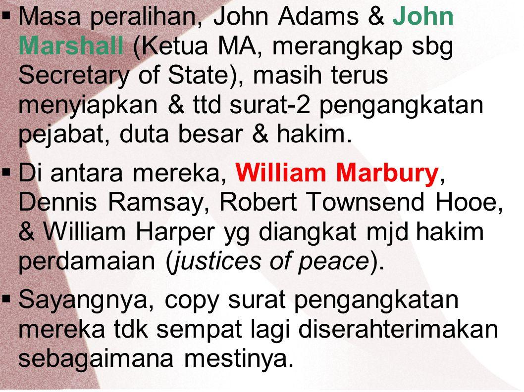  Masa peralihan, John Adams & John Marshall (Ketua MA, merangkap sbg Secretary of State), masih terus menyiapkan & ttd surat-2 pengangkatan pejabat,