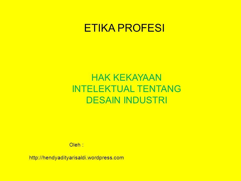 ETIKA PROFESI HAK KEKAYAAN INTELEKTUAL TENTANG DESAIN INDUSTRI Oleh : http://hendyadityarisaldi.wordpress.com