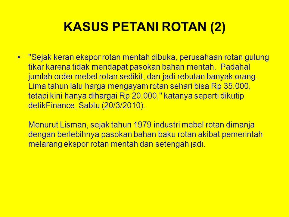 KASUS PETANI ROTAN (2) Sejak keran ekspor rotan mentah dibuka, perusahaan rotan gulung tikar karena tidak mendapat pasokan bahan mentah.