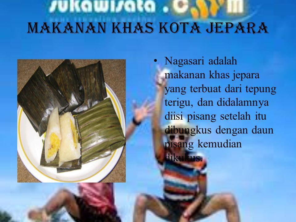 Makanan Khas Kota JEPARA Nagasari adalah makanan khas jepara yang terbuat dari tepung terigu, dan didalamnya diisi pisang setelah itu dibungkus dengan