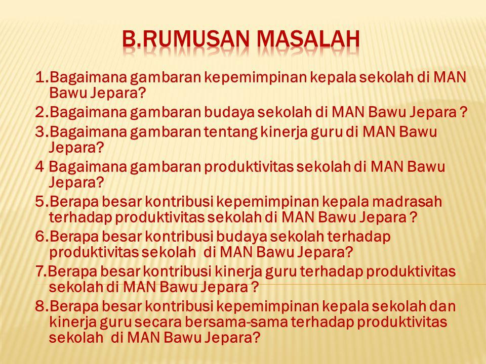 1.Bagaimana gambaran kepemimpinan kepala sekolah di MAN Bawu Jepara? 2.Bagaimana gambaran budaya sekolah di MAN Bawu Jepara ? 3.Bagaimana gambaran ten