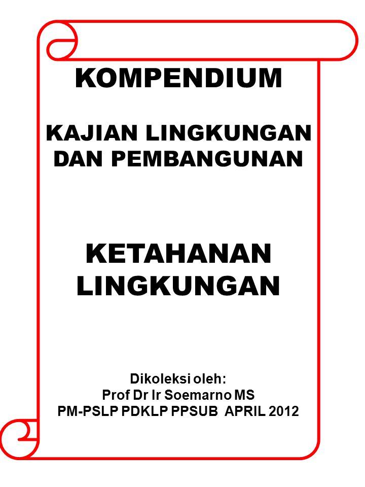 KOMPENDIUM KAJIAN LINGKUNGAN DAN PEMBANGUNAN KETAHANAN LINGKUNGAN Dikoleksi oleh: Prof Dr Ir Soemarno MS PM-PSLP PDKLP PPSUB APRIL 2012