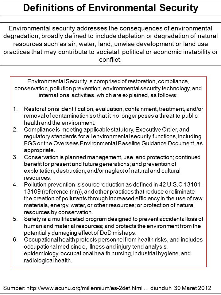 Definitions of Environmental Security Environmental security addresses the consequences of environmental degradation, broadly defined to include depletion or degradation of natural resources such as air, water, land; unwise development or land use practices that may contribute to societal, political or economic instability or conflict.