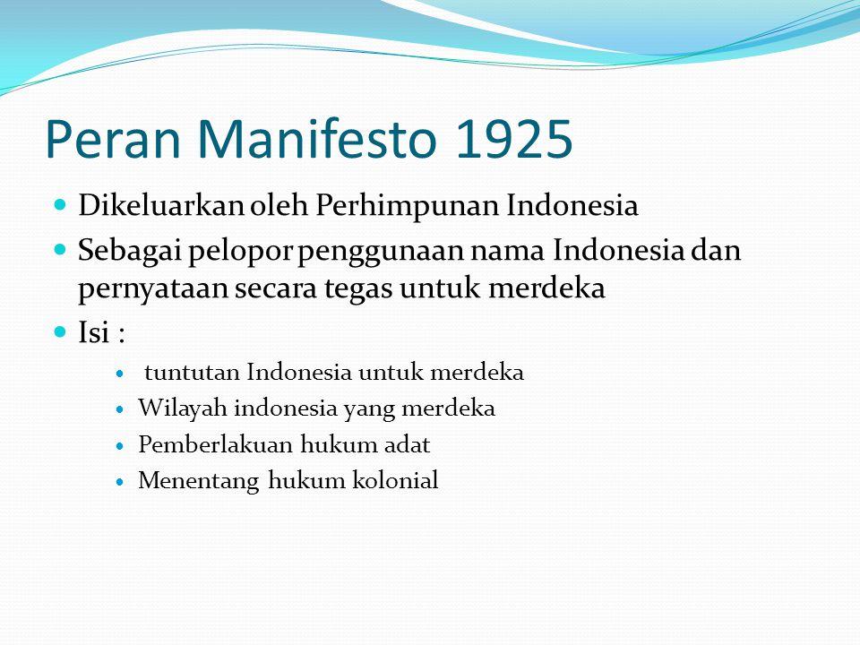 Peran Manifesto 1925 Dikeluarkan oleh Perhimpunan Indonesia Sebagai pelopor penggunaan nama Indonesia dan pernyataan secara tegas untuk merdeka Isi : tuntutan Indonesia untuk merdeka Wilayah indonesia yang merdeka Pemberlakuan hukum adat Menentang hukum kolonial