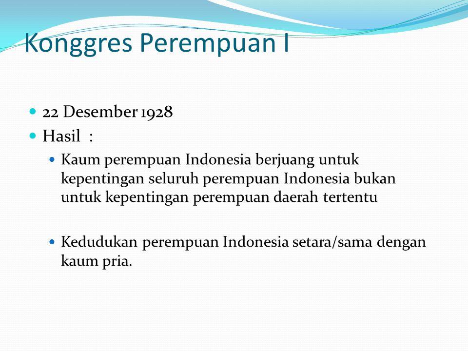Konggres Perempuan I 22 Desember 1928 Hasil : Kaum perempuan Indonesia berjuang untuk kepentingan seluruh perempuan Indonesia bukan untuk kepentingan perempuan daerah tertentu Kedudukan perempuan Indonesia setara/sama dengan kaum pria.