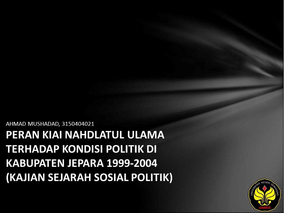 AHMAD MUSHADAD, 3150404021 PERAN KIAI NAHDLATUL ULAMA TERHADAP KONDISI POLITIK DI KABUPATEN JEPARA 1999-2004 (KAJIAN SEJARAH SOSIAL POLITIK)