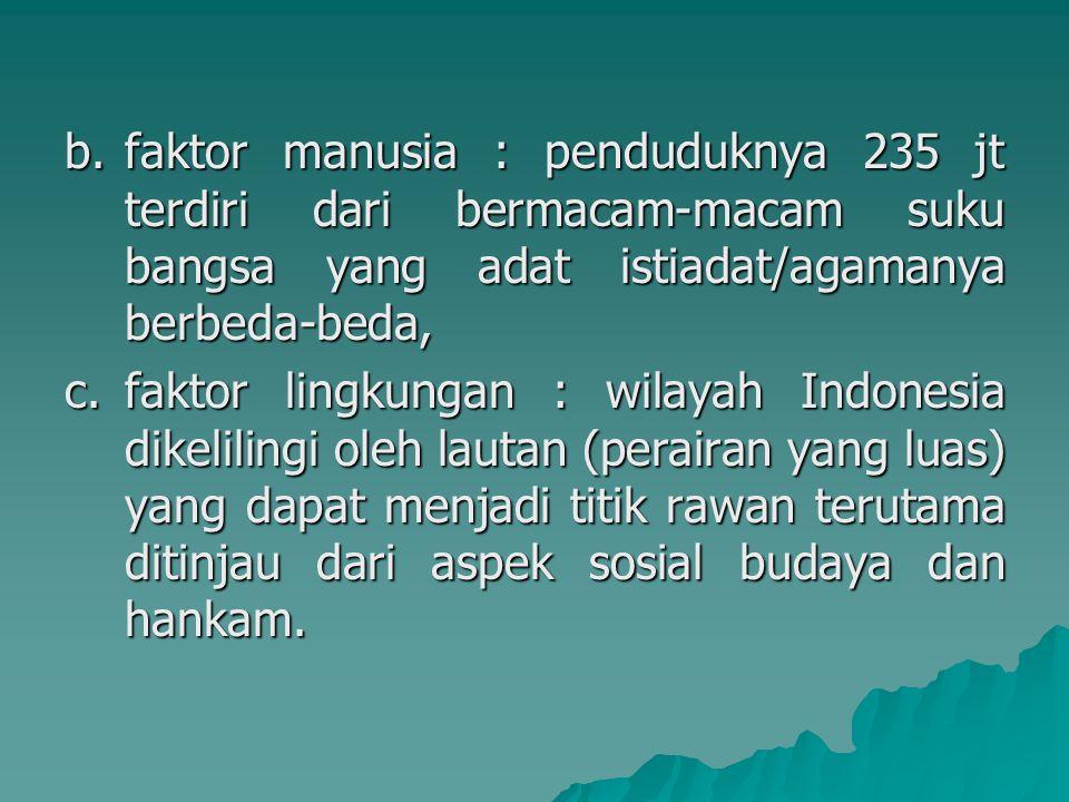 b.faktor manusia : penduduknya 235 jt terdiri dari bermacam-macam suku bangsa yang adat istiadat/agamanya berbeda-beda, c.faktor lingkungan : wilayah