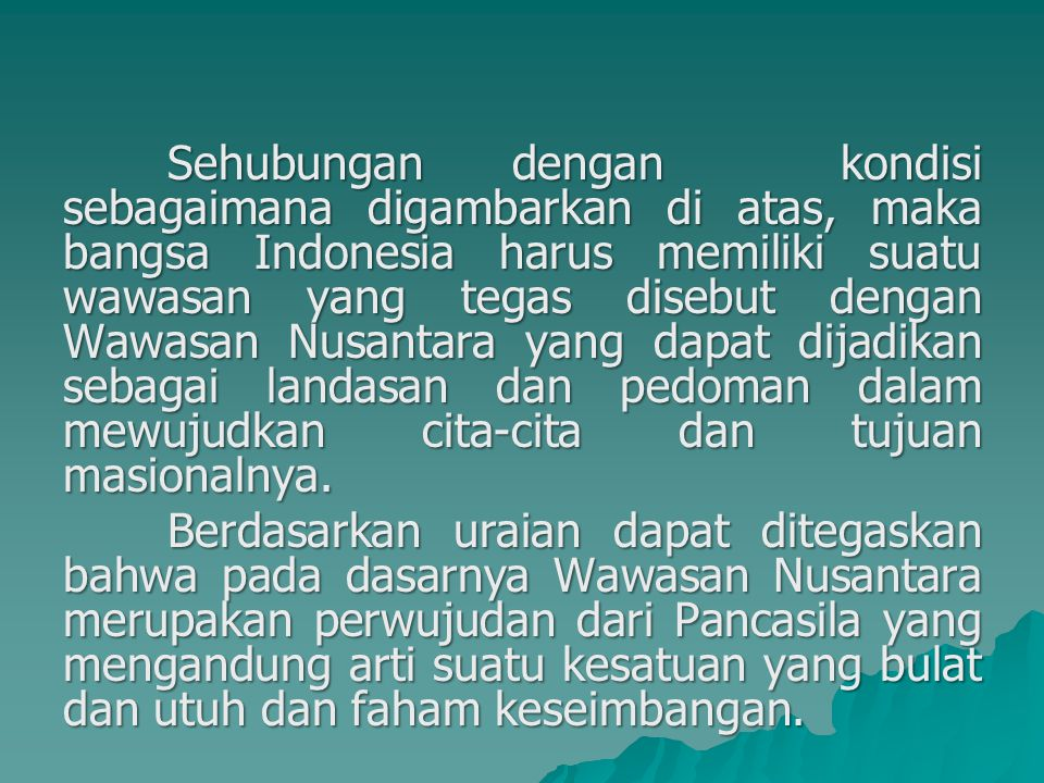 Sehubungan dengan kondisi sebagaimana digambarkan di atas, maka bangsa Indonesia harus memiliki suatu wawasan yang tegas disebut dengan Wawasan Nusant