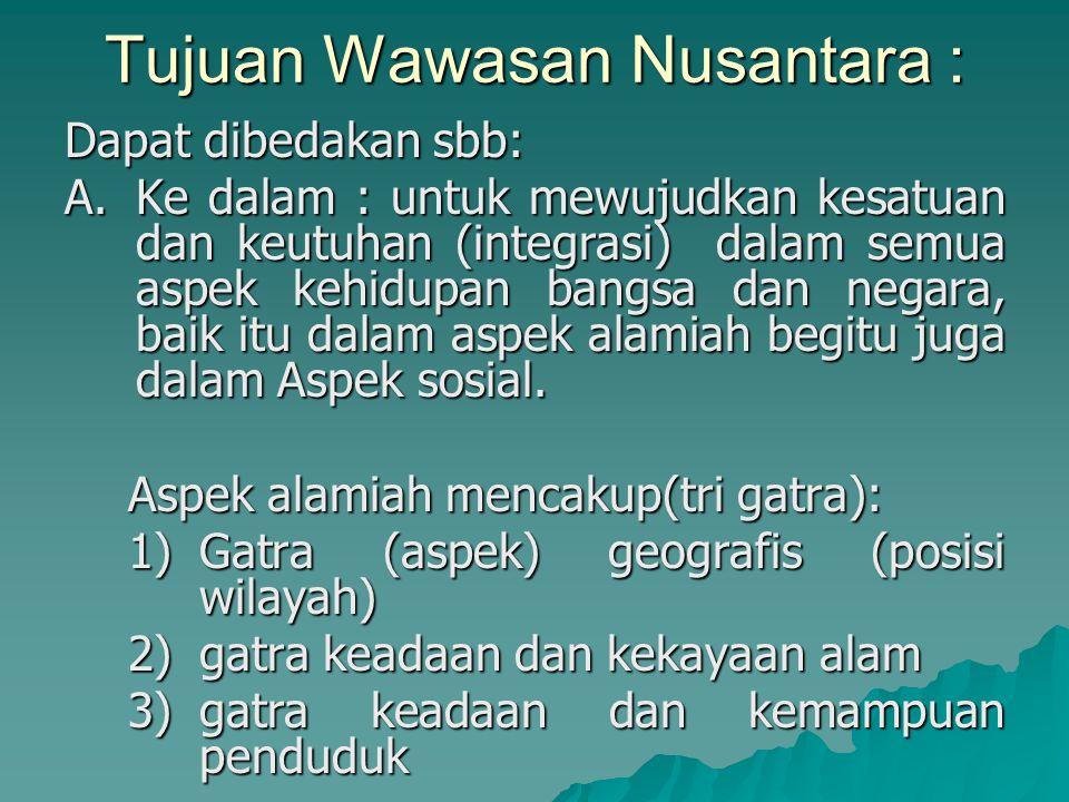 Tujuan Wawasan Nusantara : Dapat dibedakan sbb: A.Ke dalam : untuk mewujudkan kesatuan dan keutuhan (integrasi) dalam semua aspek kehidupan bangsa dan