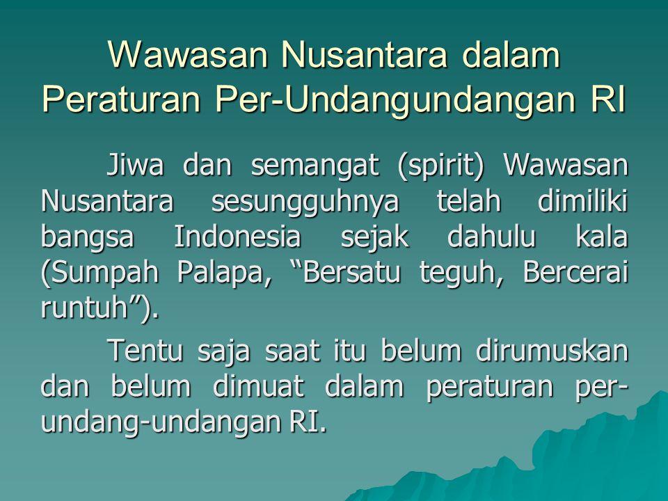 Wawasan Nusantara dalam Peraturan Per-Undangundangan RI Jiwa dan semangat (spirit) Wawasan Nusantara sesungguhnya telah dimiliki bangsa Indonesia seja