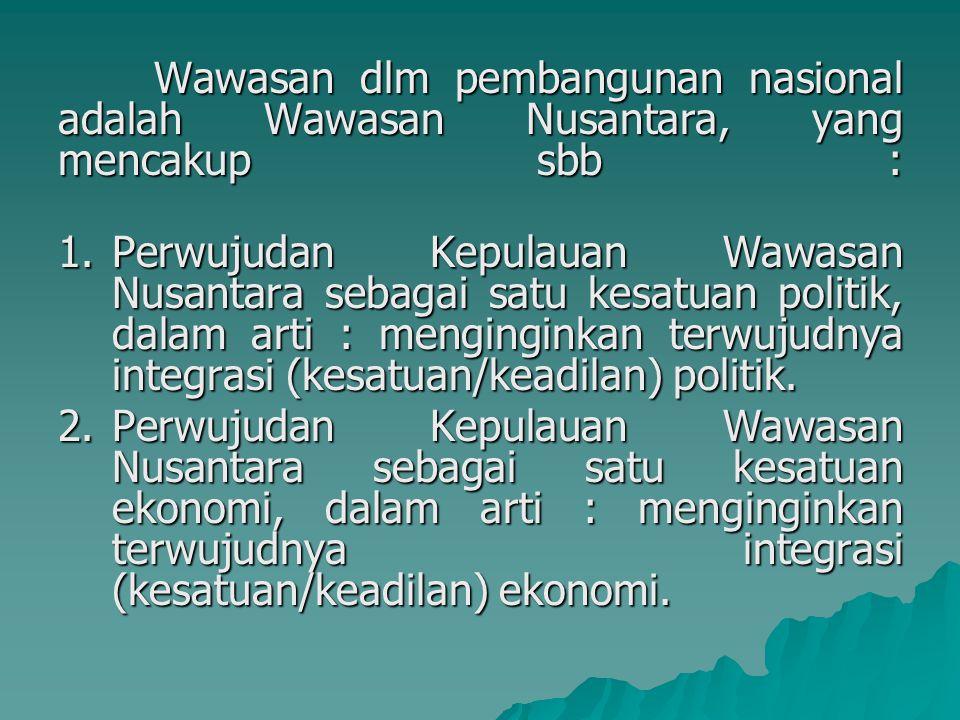 Wawasan dlm pembangunan nasional adalah Wawasan Nusantara, yang mencakup sbb : 1.Perwujudan Kepulauan Wawasan Nusantara sebagai satu kesatuan politik, dalam arti : menginginkan terwujudnya integrasi (kesatuan/keadilan) politik.