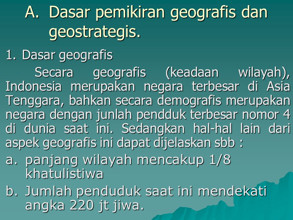 A.Dasar pemikiran geografis dan geostrategis. 1.Dasar geografis Secara geografis (keadaan wilayah), Indonesia merupakan negara terbesar di Asia Tengga