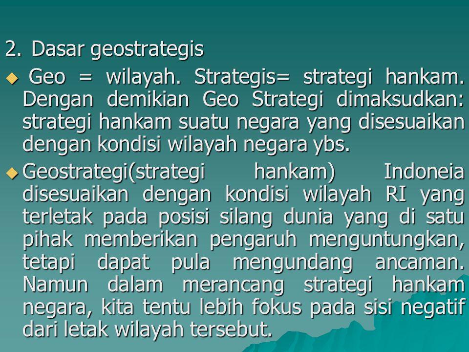 2.Dasar geostrategis  Geo = wilayah. Strategis= strategi hankam. Dengan demikian Geo Strategi dimaksudkan: strategi hankam suatu negara yang disesuai