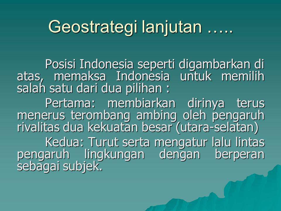 Geostrategi lanjutan ….. Posisi Indonesia seperti digambarkan di atas, memaksa Indonesia untuk memilih salah satu dari dua pilihan : Pertama: membiark