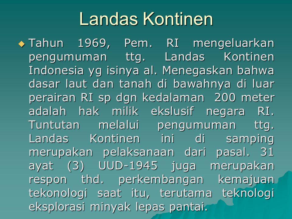 Landas Kontinen  Tahun 1969, Pem. RI mengeluarkan pengumuman ttg. Landas Kontinen Indonesia yg isinya al. Menegaskan bahwa dasar laut dan tanah di ba
