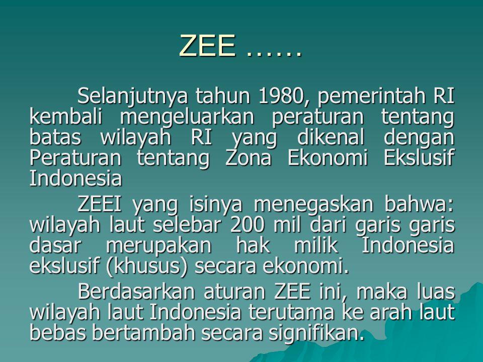 ZEE …… Selanjutnya tahun 1980, pemerintah RI kembali mengeluarkan peraturan tentang batas wilayah RI yang dikenal dengan Peraturan tentang Zona Ekonomi Ekslusif Indonesia ZEEI yang isinya menegaskan bahwa: wilayah laut selebar 200 mil dari garis garis dasar merupakan hak milik Indonesia ekslusif (khusus) secara ekonomi.