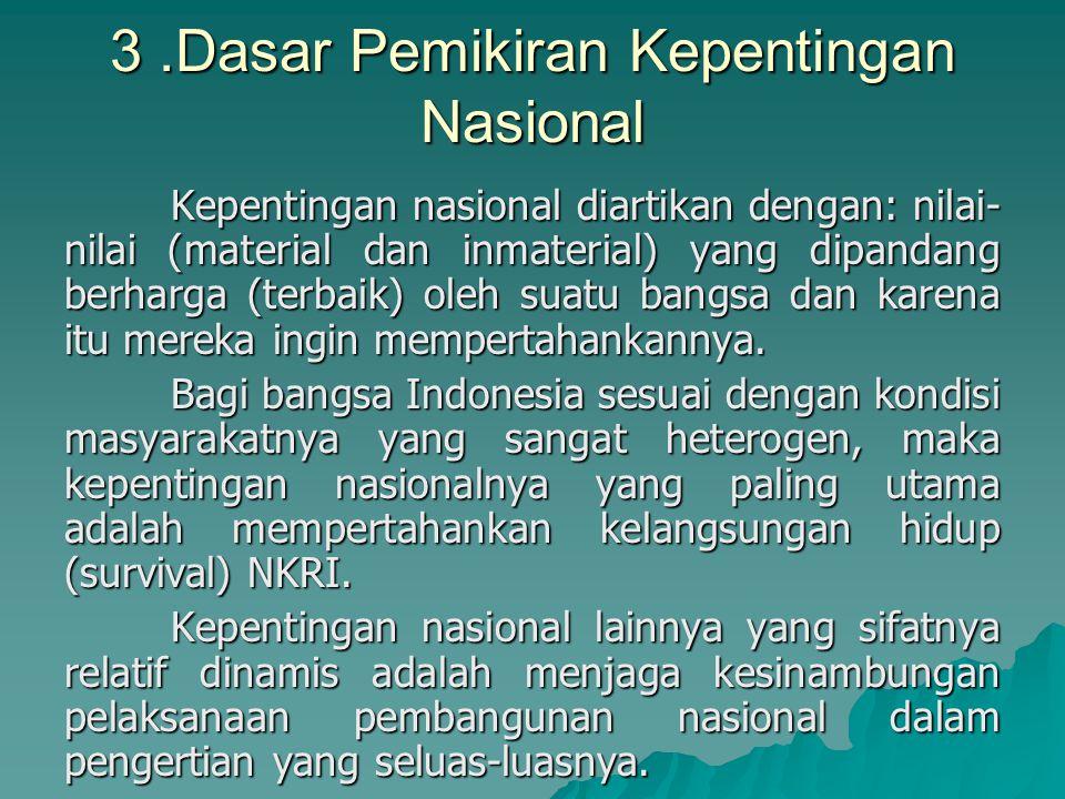 3.Dasar Pemikiran Kepentingan Nasional Kepentingan nasional diartikan dengan: nilai- nilai (material dan inmaterial) yang dipandang berharga (terbaik) oleh suatu bangsa dan karena itu mereka ingin mempertahankannya.