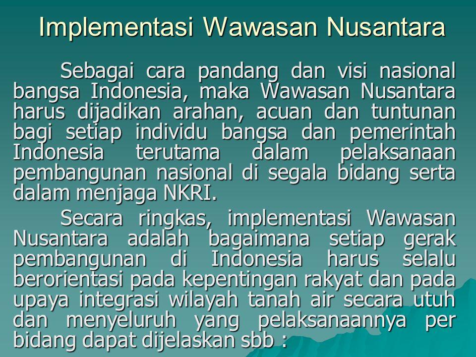 Implementasi Wawasan Nusantara Sebagai cara pandang dan visi nasional bangsa Indonesia, maka Wawasan Nusantara harus dijadikan arahan, acuan dan tuntu