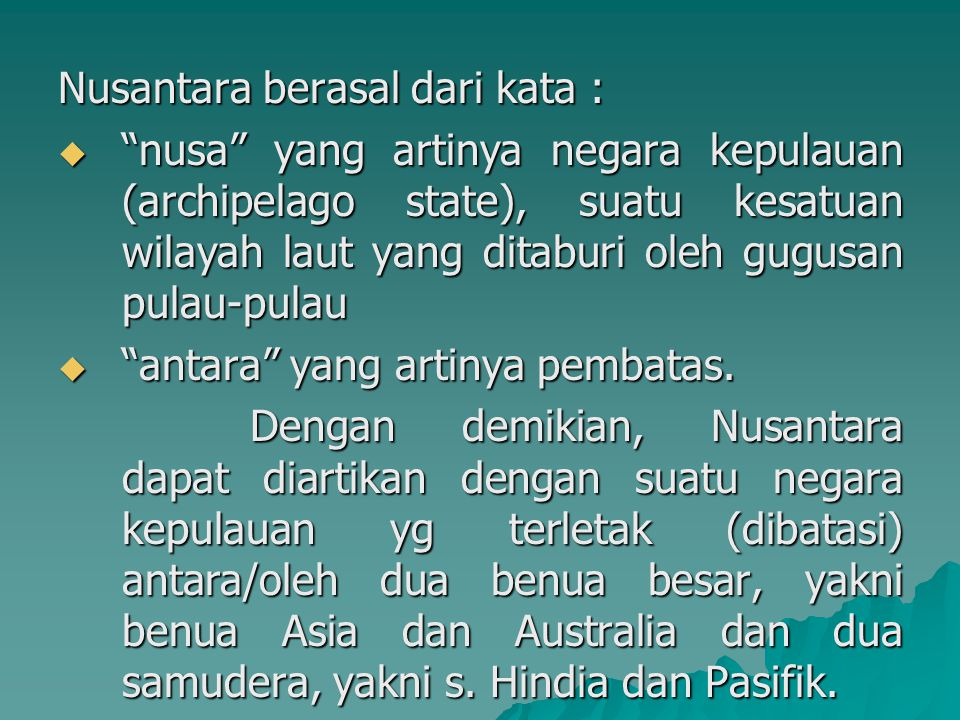 Nusantara berasal dari kata :  nusa yang artinya negara kepulauan (archipelago state), suatu kesatuan wilayah laut yang ditaburi oleh gugusan pulau-pulau  antara yang artinya pembatas.