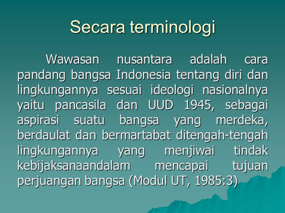 Secara terminologi Wawasan nusantara adalah cara pandang bangsa Indonesia tentang diri dan lingkungannya sesuai ideologi nasionalnya yaitu pancasila dan UUD 1945, sebagai aspirasi suatu bangsa yang merdeka, berdaulat dan bermartabat ditengah-tengah lingkungannya yang menjiwai tindak kebijaksanaandalam mencapai tujuan perjuangan bangsa (Modul UT, 1985:3)