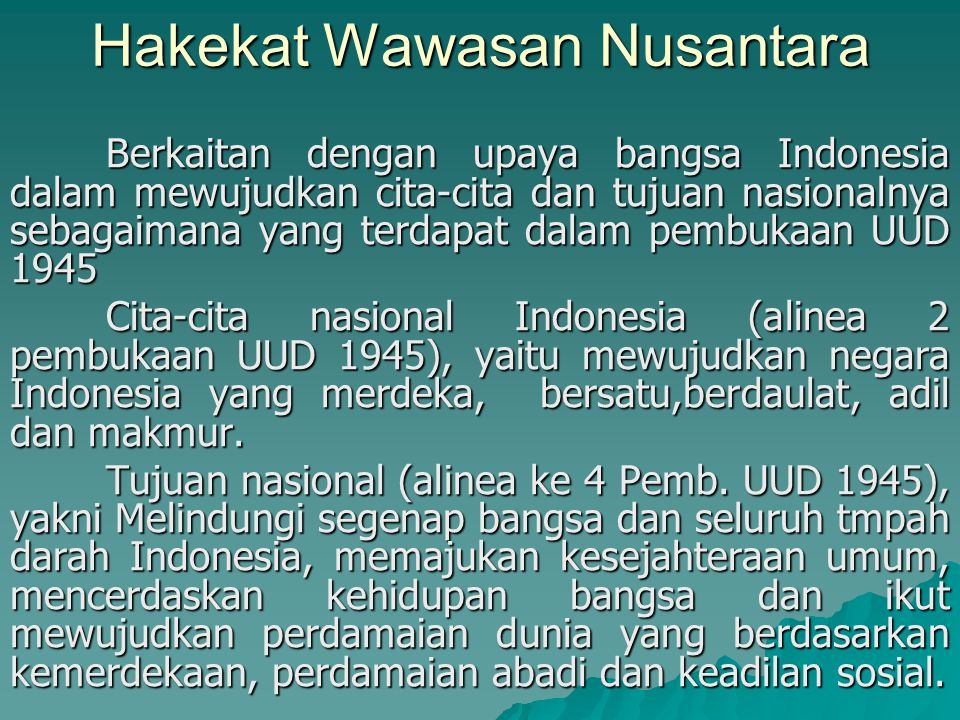 Hakekat Wawasan Nusantara Berkaitan dengan upaya bangsa Indonesia dalam mewujudkan cita-cita dan tujuan nasionalnya sebagaimana yang terdapat dalam pembukaan UUD 1945 Cita-cita nasional Indonesia (alinea 2 pembukaan UUD 1945), yaitu mewujudkan negara Indonesia yang merdeka, bersatu,berdaulat, adil dan makmur.