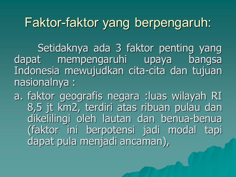 Faktor-faktor yang berpengaruh: Setidaknya ada 3 faktor penting yang dapat mempengaruhi upaya bangsa Indonesia mewujudkan cita-cita dan tujuan nasionalnya : a.faktor geografis negara :luas wilayah RI 8,5 jt km2, terdiri atas ribuan pulau dan dikelilingi oleh lautan dan benua-benua (faktor ini berpotensi jadi modal tapi dapat pula menjadi ancaman),