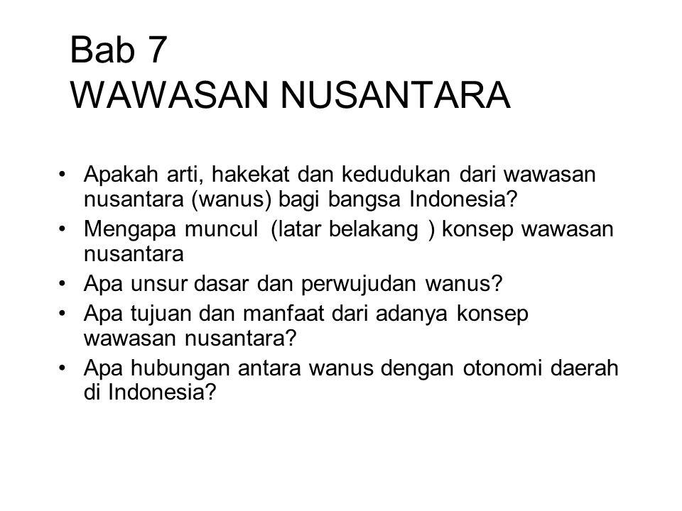 Bab 7 WAWASAN NUSANTARA Apakah arti, hakekat dan kedudukan dari wawasan nusantara (wanus) bagi bangsa Indonesia? Mengapa muncul (latar belakang ) kons