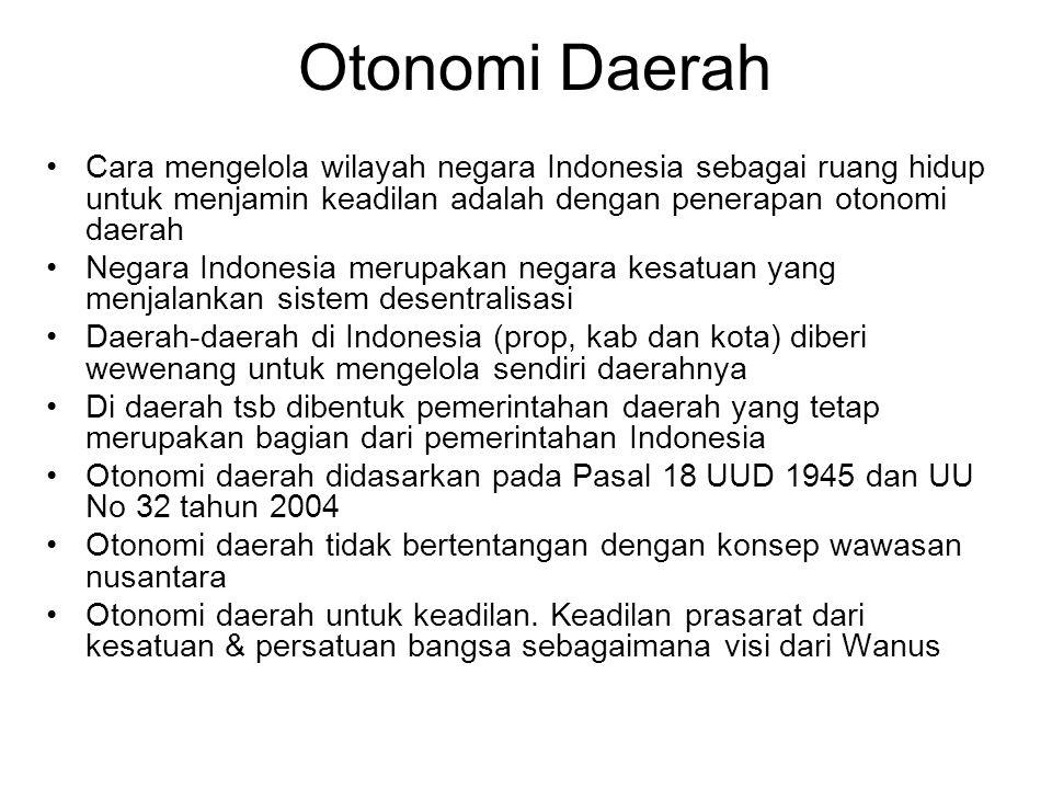 Otonomi Daerah Cara mengelola wilayah negara Indonesia sebagai ruang hidup untuk menjamin keadilan adalah dengan penerapan otonomi daerah Negara Indonesia merupakan negara kesatuan yang menjalankan sistem desentralisasi Daerah-daerah di Indonesia (prop, kab dan kota) diberi wewenang untuk mengelola sendiri daerahnya Di daerah tsb dibentuk pemerintahan daerah yang tetap merupakan bagian dari pemerintahan Indonesia Otonomi daerah didasarkan pada Pasal 18 UUD 1945 dan UU No 32 tahun 2004 Otonomi daerah tidak bertentangan dengan konsep wawasan nusantara Otonomi daerah untuk keadilan.