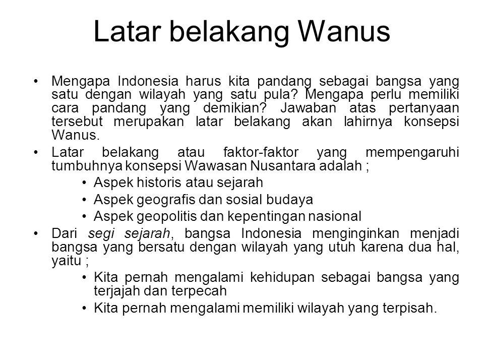Latar belakang Wanus Mengapa Indonesia harus kita pandang sebagai bangsa yang satu dengan wilayah yang satu pula.