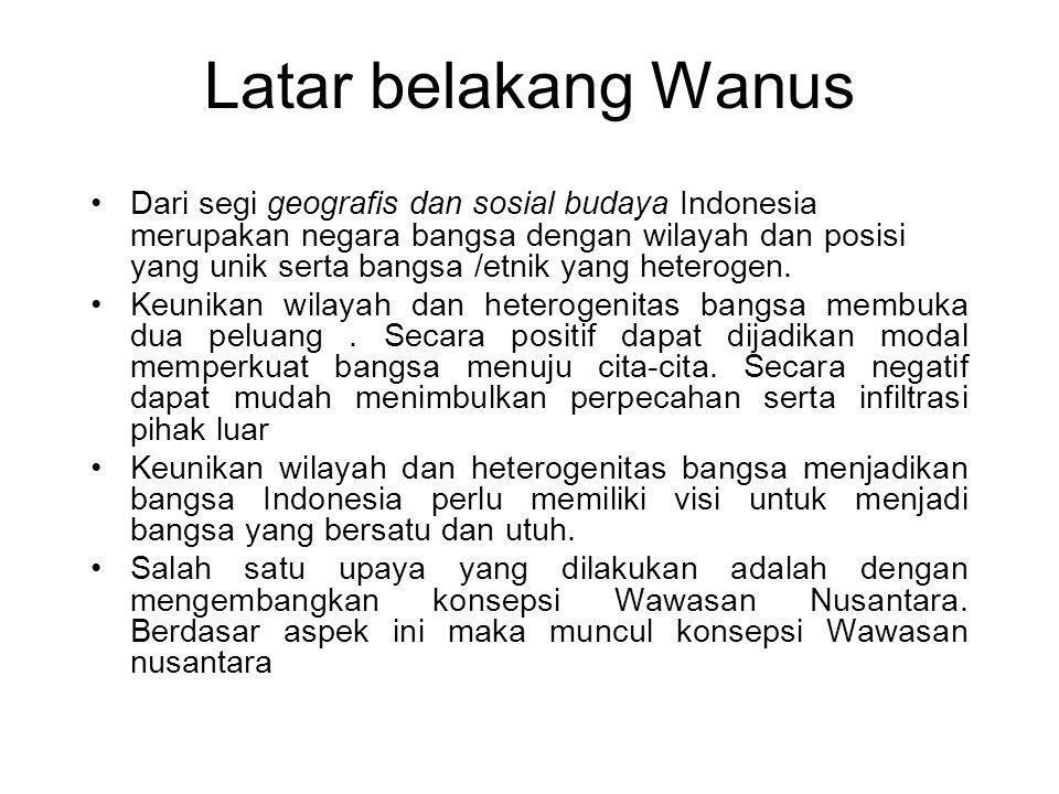 Latar belakang Wanus Dari segi geografis dan sosial budaya Indonesia merupakan negara bangsa dengan wilayah dan posisi yang unik serta bangsa /etnik y