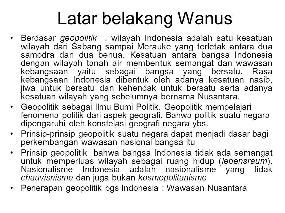 Latar belakang Wanus Berdasar geopolitik, wilayah Indonesia adalah satu kesatuan wilayah dari Sabang sampai Merauke yang terletak antara dua samodra dan dua benua.