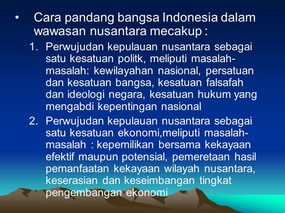 Cara pandang bangsa Indonesia dalam wawasan nusantara mecakup : 1.Perwujudan kepulauan nusantara sebagai satu kesatuan politk, meliputi masalah- masal