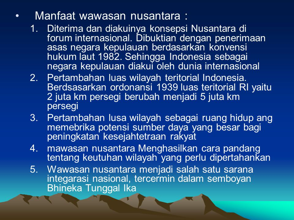 Manfaat wawasan nusantara : 1.Diterima dan diakuinya konsepsi Nusantara di forum internasional. Dibuktian dengan penerimaan asas negara kepulauan berd