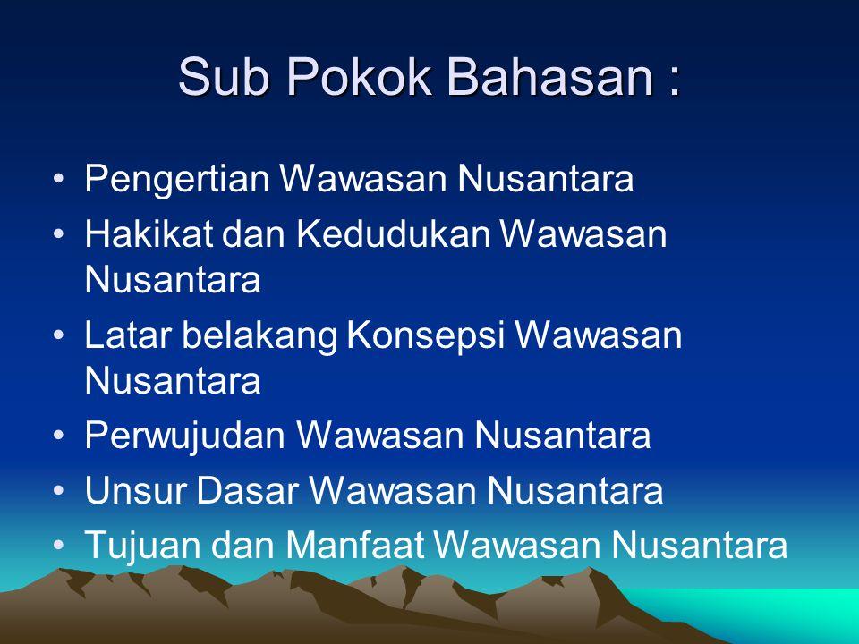Sub Pokok Bahasan : Pengertian Wawasan Nusantara Hakikat dan Kedudukan Wawasan Nusantara Latar belakang Konsepsi Wawasan Nusantara Perwujudan Wawasan