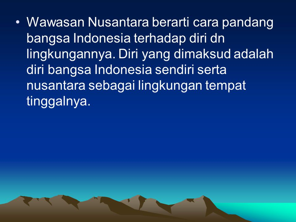 Wawasan Nusantara berarti cara pandang bangsa Indonesia terhadap diri dn lingkungannya. Diri yang dimaksud adalah diri bangsa Indonesia sendiri serta