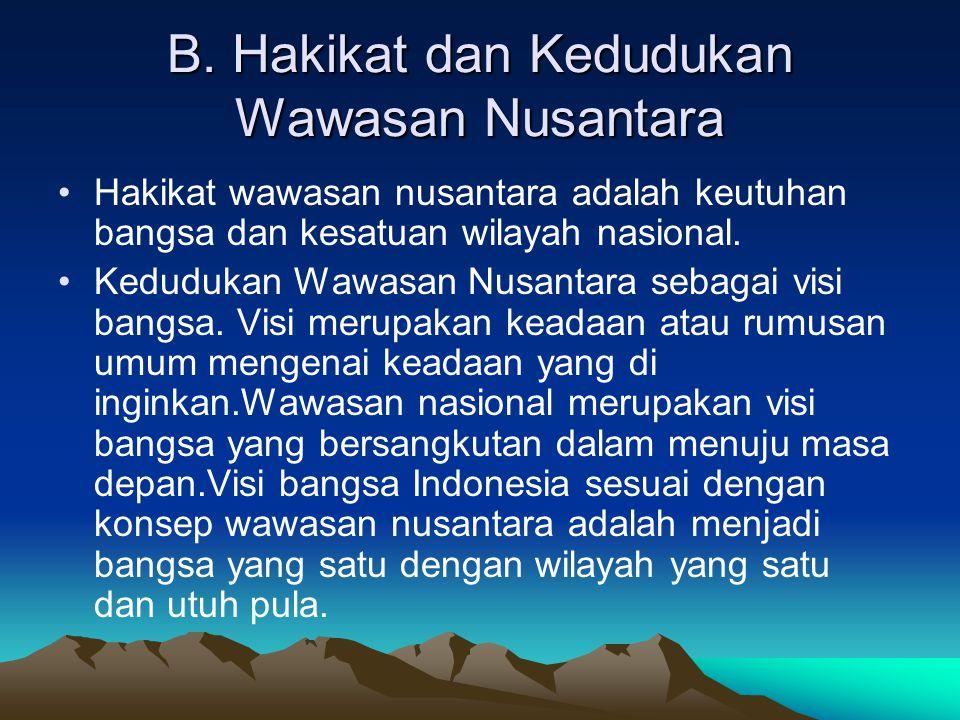 B. Hakikat dan Kedudukan Wawasan Nusantara Hakikat wawasan nusantara adalah keutuhan bangsa dan kesatuan wilayah nasional. Kedudukan Wawasan Nusantara