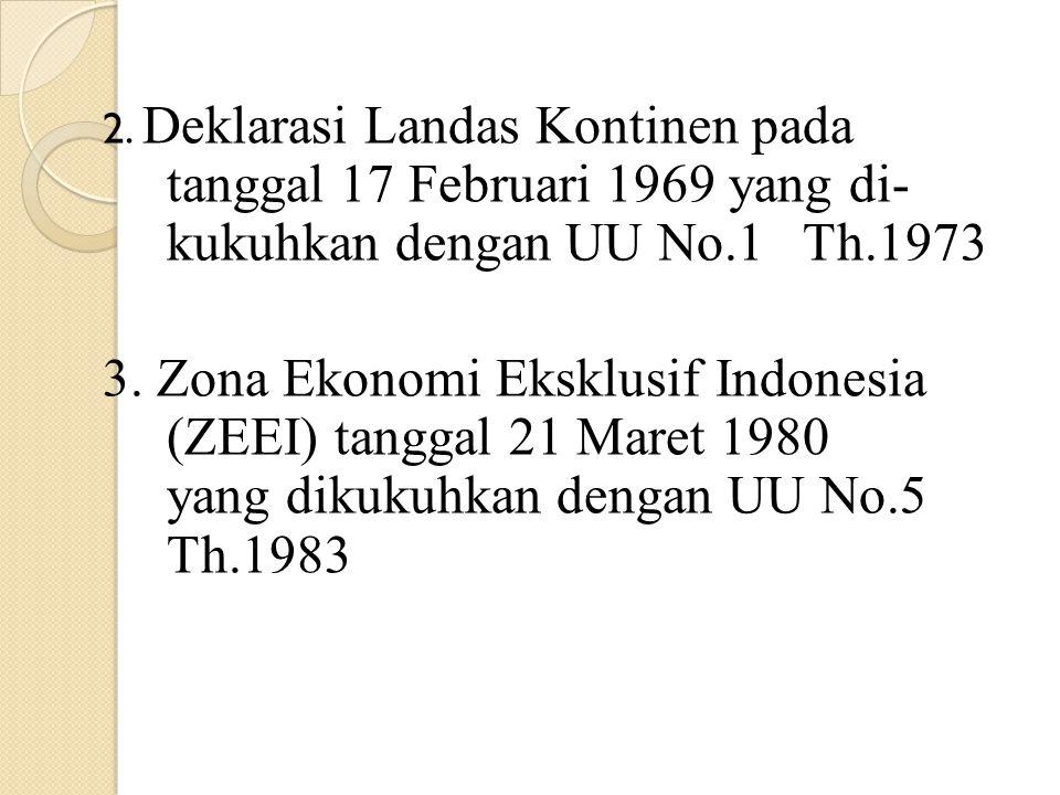 2. Deklarasi Landas Kontinen pada tanggal 17 Februari 1969 yang di- kukuhkan dengan UU No.1 Th.1973 3. Zona Ekonomi Eksklusif Indonesia (ZEEI) tanggal