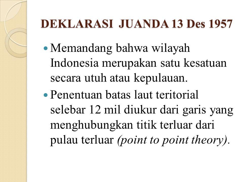 DEKLARASI JUANDA 13 Des 1957 Memandang bahwa wilayah Indonesia merupakan satu kesatuan secara utuh atau kepulauan. Penentuan batas laut teritorial sel