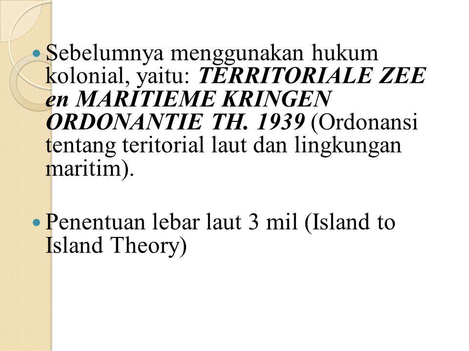 Sebelumnya menggunakan hukum kolonial, yaitu: TERRITORIALE ZEE en MARITIEME KRINGEN ORDONANTIE TH. 1939 (Ordonansi tentang teritorial laut dan lingkun