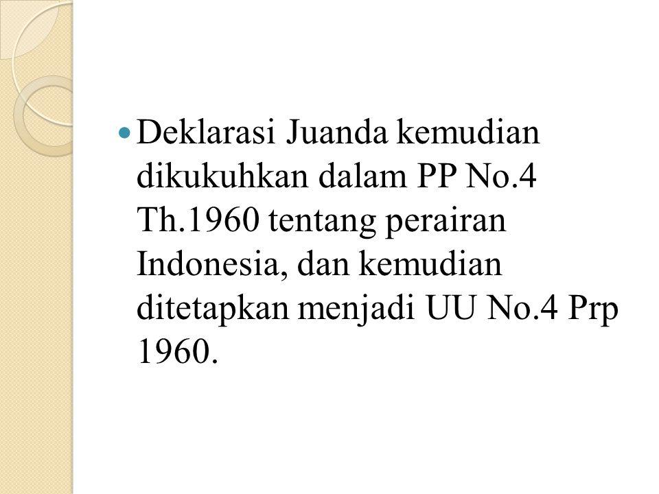 Deklarasi Juanda kemudian dikukuhkan dalam PP No.4 Th.1960 tentang perairan Indonesia, dan kemudian ditetapkan menjadi UU No.4 Prp 1960.