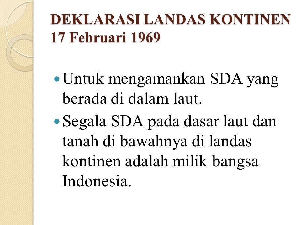 DEKLARASI LANDAS KONTINEN 17 Februari 1969 Untuk mengamankan SDA yang berada di dalam laut. Segala SDA pada dasar laut dan tanah di bawahnya di landas