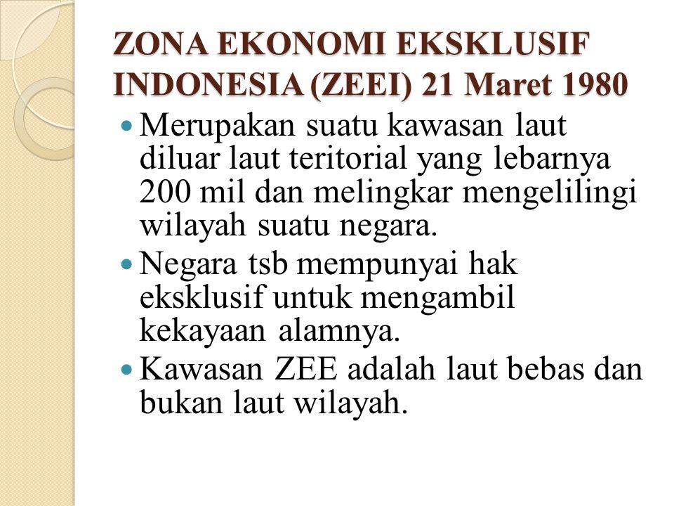 ZONA EKONOMI EKSKLUSIF INDONESIA (ZEEI) 21 Maret 1980 Merupakan suatu kawasan laut diluar laut teritorial yang lebarnya 200 mil dan melingkar mengelil