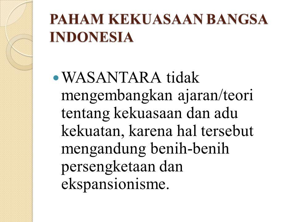PAHAM KEKUASAAN BANGSA INDONESIA WASANTARA tidak mengembangkan ajaran/teori tentang kekuasaan dan adu kekuatan, karena hal tersebut mengandung benih-b