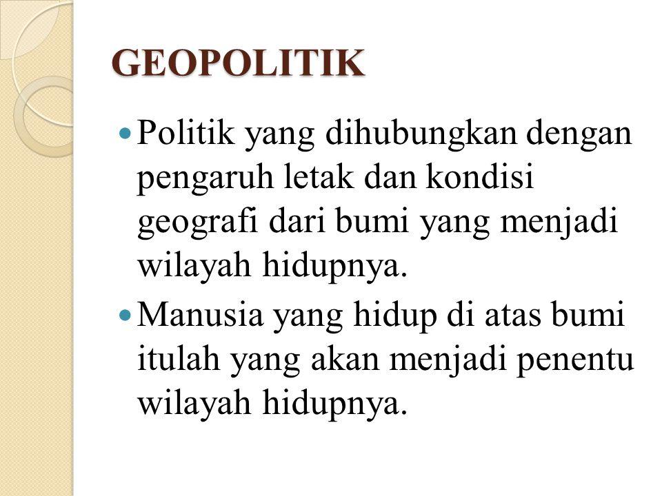 GEOPOLITIK Politik yang dihubungkan dengan pengaruh letak dan kondisi geografi dari bumi yang menjadi wilayah hidupnya. Manusia yang hidup di atas bum