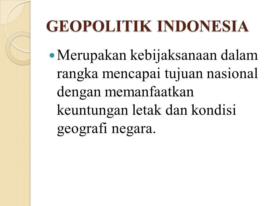 GEOPOLITIK INDONESIA Merupakan kebijaksanaan dalam rangka mencapai tujuan nasional dengan memanfaatkan keuntungan letak dan kondisi geografi negara.
