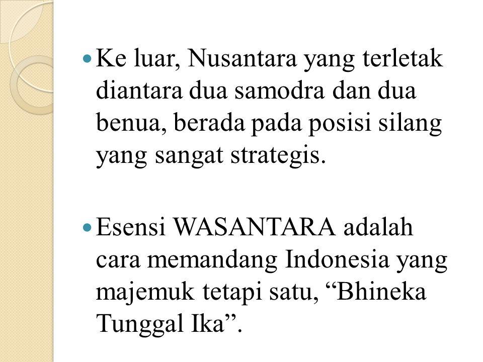 Ke luar, Nusantara yang terletak diantara dua samodra dan dua benua, berada pada posisi silang yang sangat strategis. Esensi WASANTARA adalah cara mem