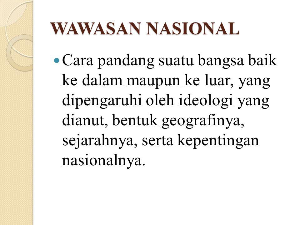 WAWASAN NASIONAL Cara pandang suatu bangsa baik ke dalam maupun ke luar, yang dipengaruhi oleh ideologi yang dianut, bentuk geografinya, sejarahnya, s